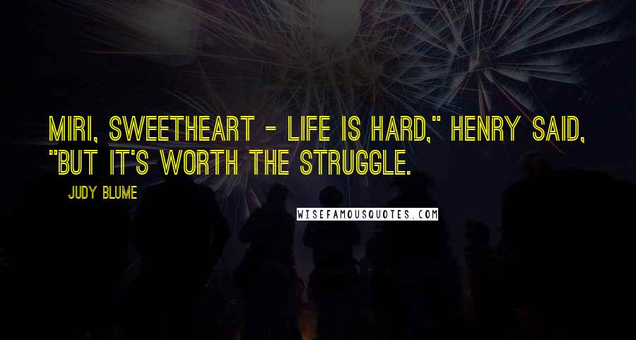 """Judy Blume quotes: Miri, sweetheart - life is hard,"""" Henry said, """"but it's worth the struggle."""