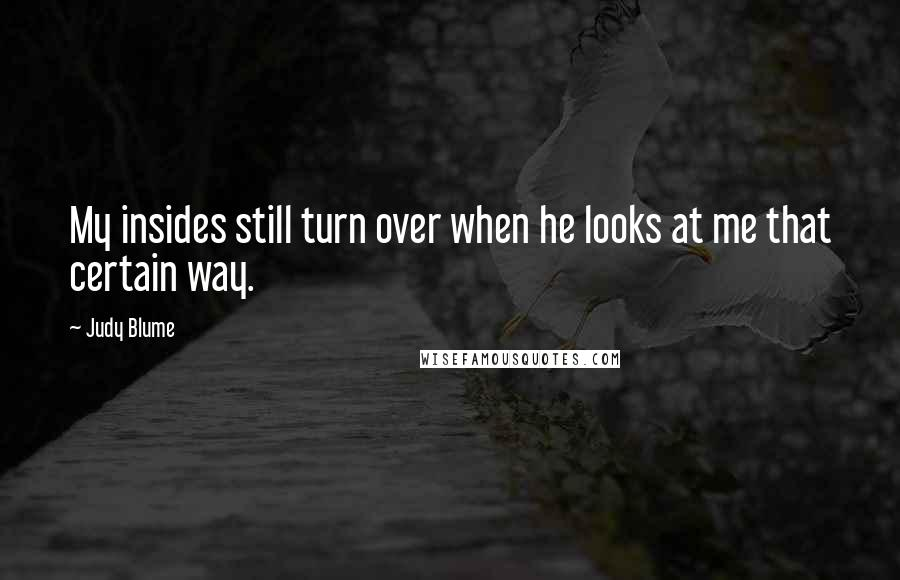 Judy Blume quotes: My insides still turn over when he looks at me that certain way.