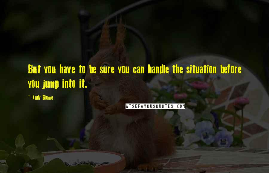Judy Blume quotes: But you have to be sure you can handle the situation before you jump into it.