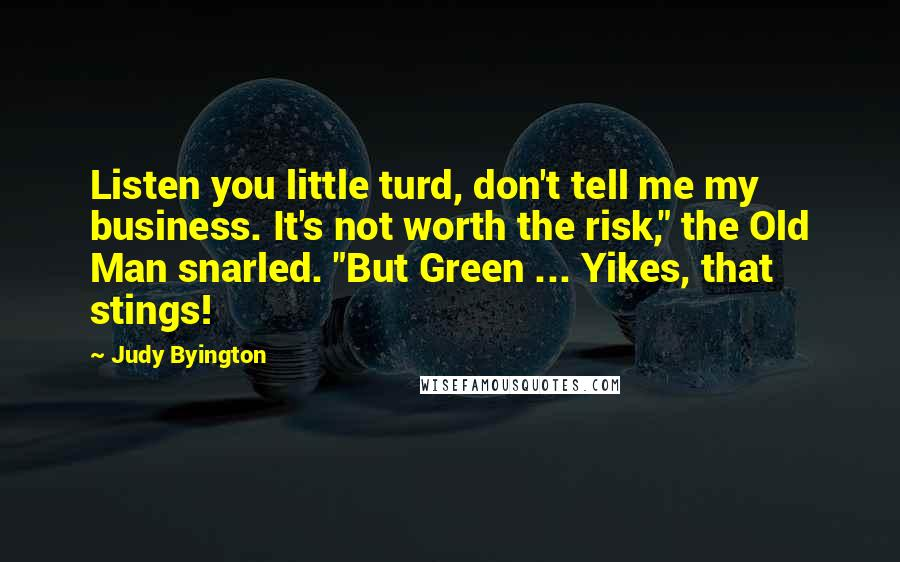 "Judy Byington quotes: Listen you little turd, don't tell me my business. It's not worth the risk,"" the Old Man snarled. ""But Green ... Yikes, that stings!"