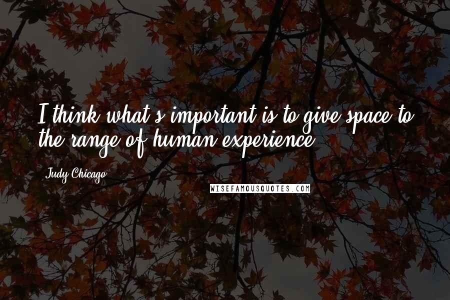 Judy Chicago quotes: I think what's important is to give space to the range of human experience.