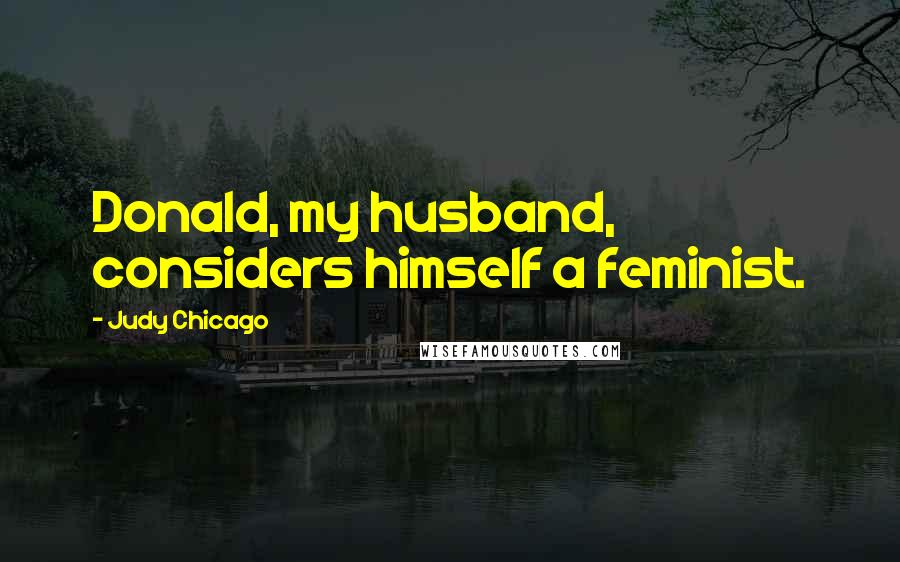Judy Chicago quotes: Donald, my husband, considers himself a feminist.