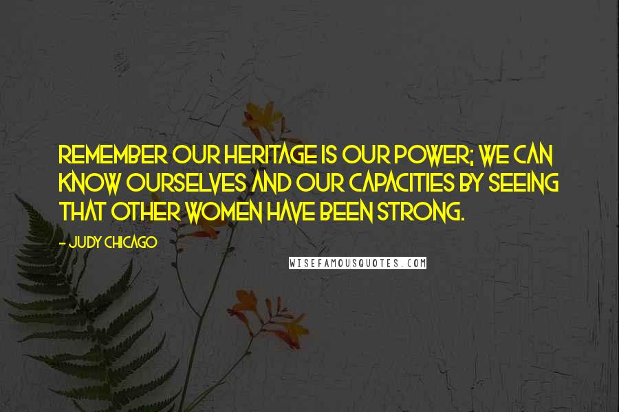 Judy Chicago quotes: Remember our heritage is our power; we can know ourselves and our capacities by seeing that other women have been strong.