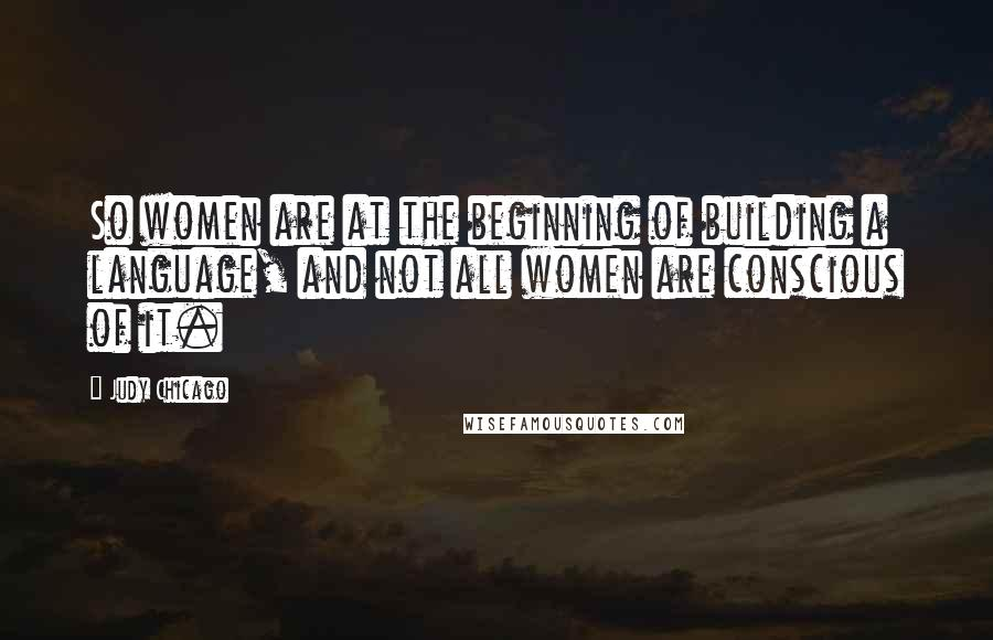 Judy Chicago quotes: So women are at the beginning of building a language, and not all women are conscious of it.