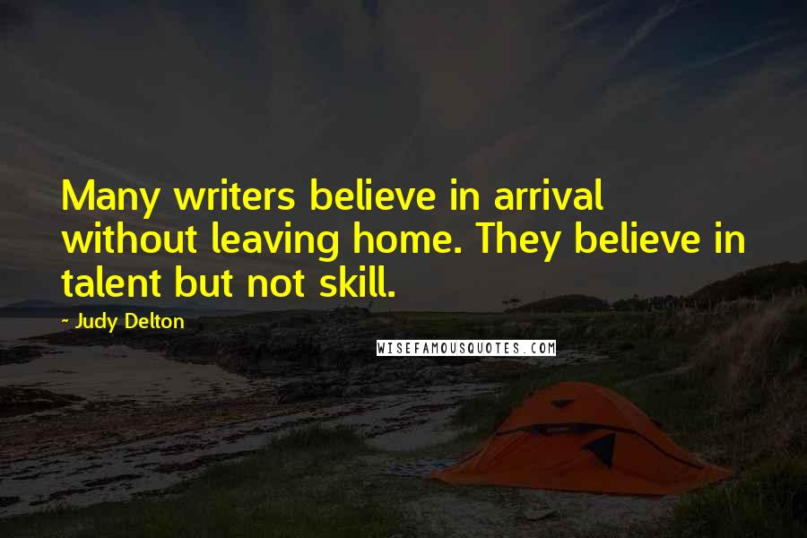 Judy Delton quotes: Many writers believe in arrival without leaving home. They believe in talent but not skill.