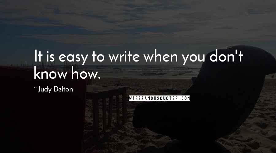 Judy Delton quotes: It is easy to write when you don't know how.
