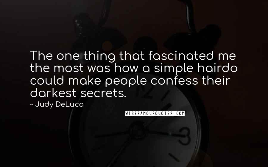 Judy DeLuca quotes: The one thing that fascinated me the most was how a simple hairdo could make people confess their darkest secrets.