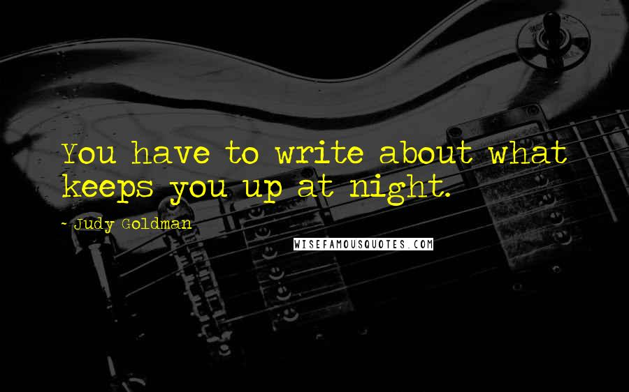 Judy Goldman quotes: You have to write about what keeps you up at night.