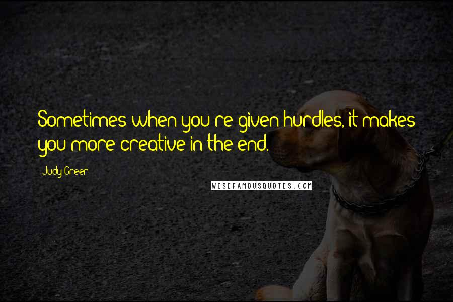 Judy Greer quotes: Sometimes when you're given hurdles, it makes you more creative in the end.
