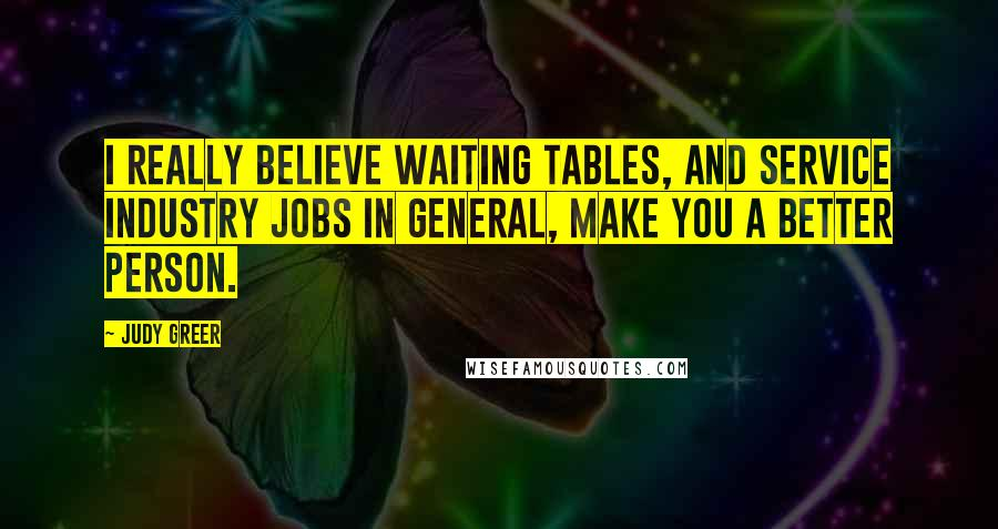 Judy Greer quotes: I really believe waiting tables, and service industry jobs in general, make you a better person.