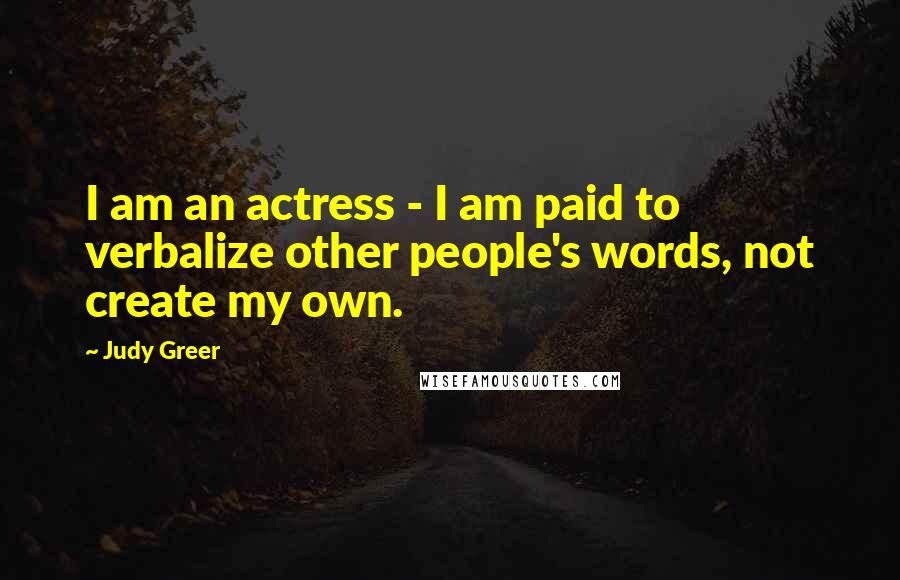 Judy Greer quotes: I am an actress - I am paid to verbalize other people's words, not create my own.
