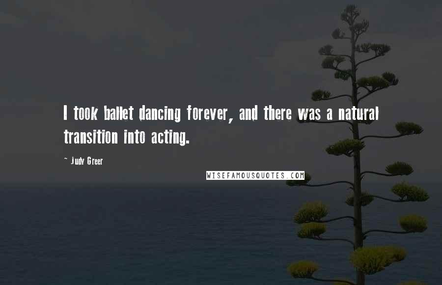 Judy Greer quotes: I took ballet dancing forever, and there was a natural transition into acting.