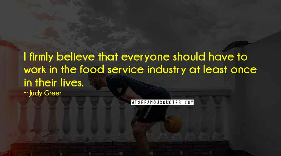 Judy Greer quotes: I firmly believe that everyone should have to work in the food service industry at least once in their lives.