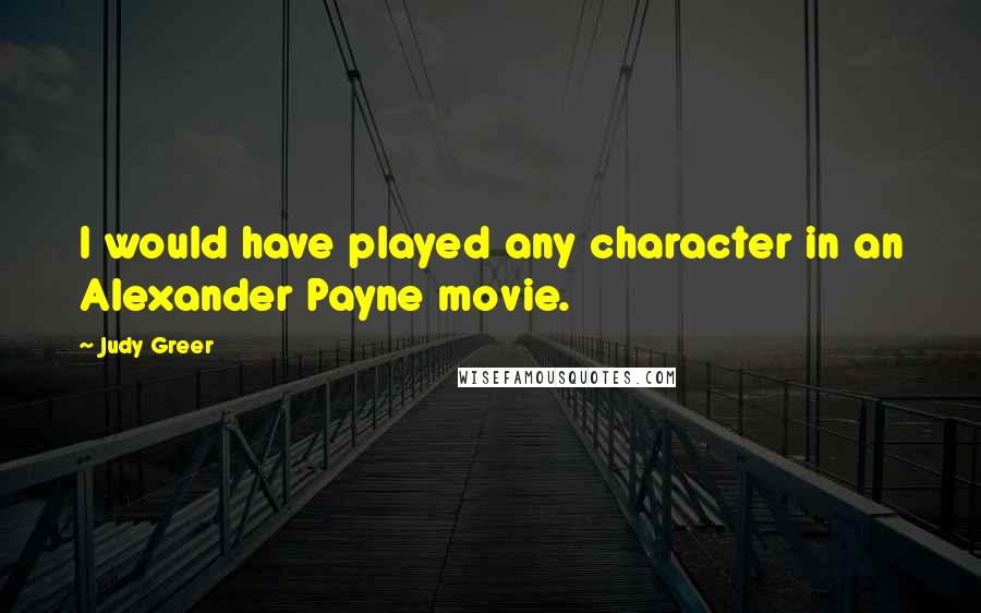 Judy Greer quotes: I would have played any character in an Alexander Payne movie.