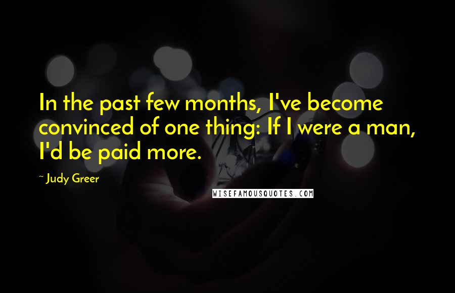 Judy Greer quotes: In the past few months, I've become convinced of one thing: If I were a man, I'd be paid more.