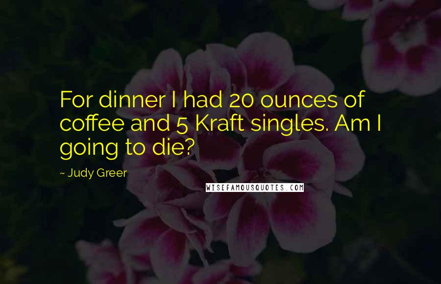 Judy Greer quotes: For dinner I had 20 ounces of coffee and 5 Kraft singles. Am I going to die?