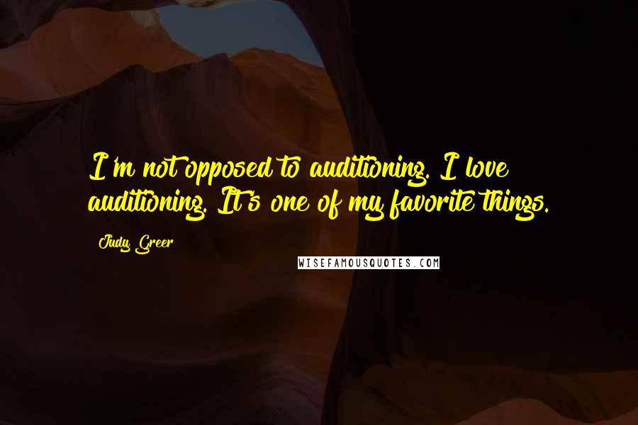 Judy Greer quotes: I'm not opposed to auditioning. I love auditioning. It's one of my favorite things.