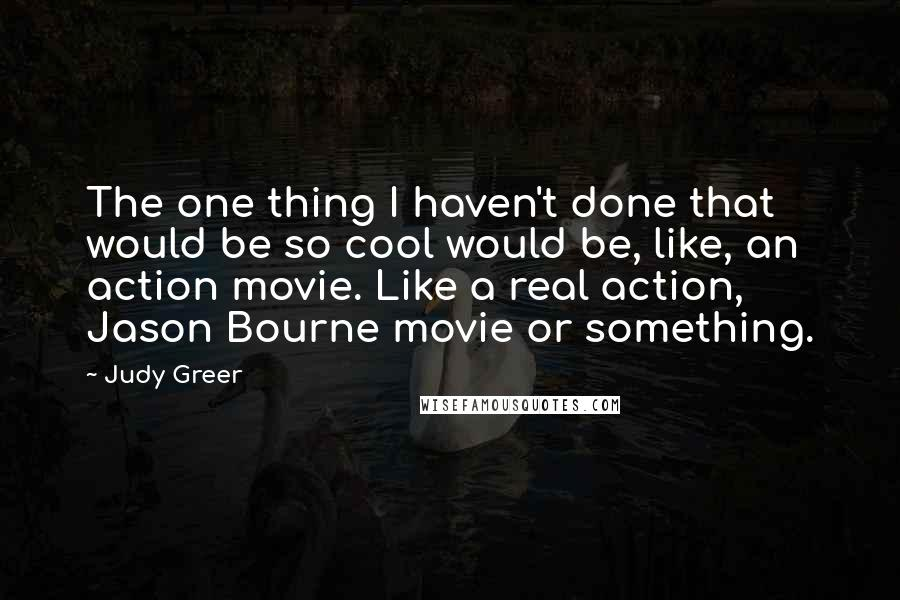Judy Greer quotes: The one thing I haven't done that would be so cool would be, like, an action movie. Like a real action, Jason Bourne movie or something.