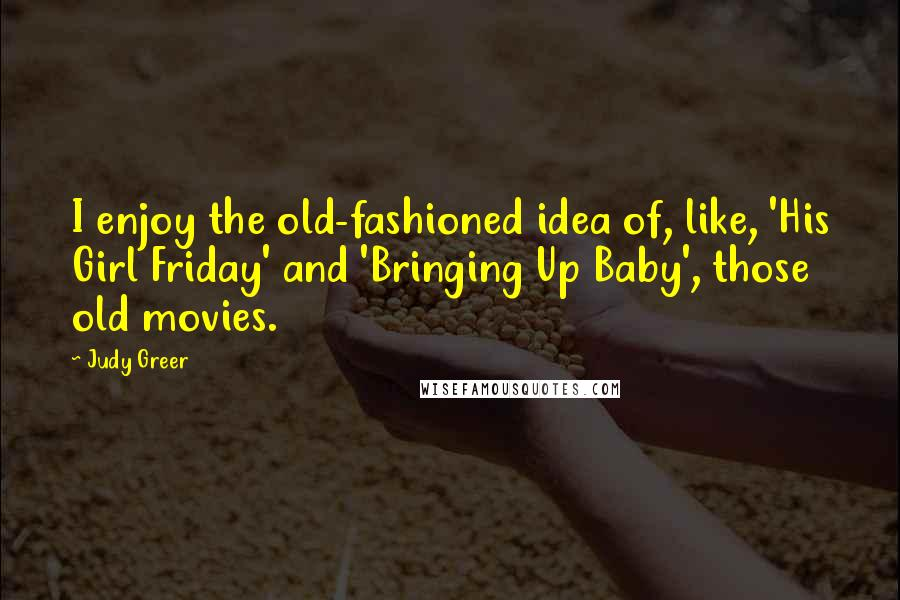 Judy Greer quotes: I enjoy the old-fashioned idea of, like, 'His Girl Friday' and 'Bringing Up Baby', those old movies.