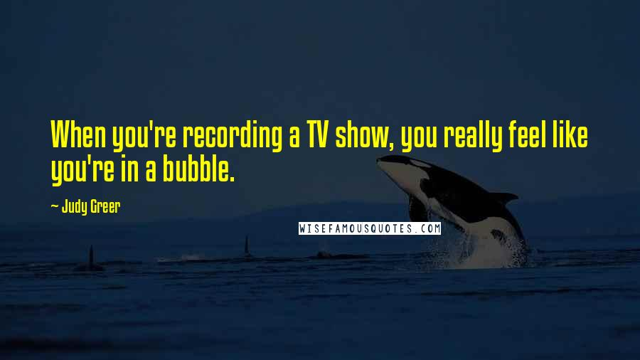 Judy Greer quotes: When you're recording a TV show, you really feel like you're in a bubble.