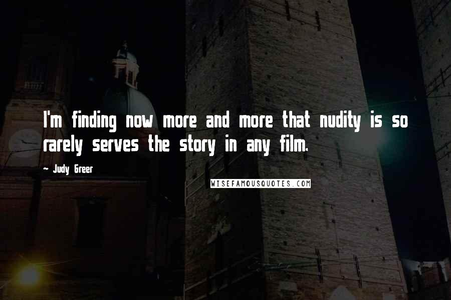 Judy Greer quotes: I'm finding now more and more that nudity is so rarely serves the story in any film.