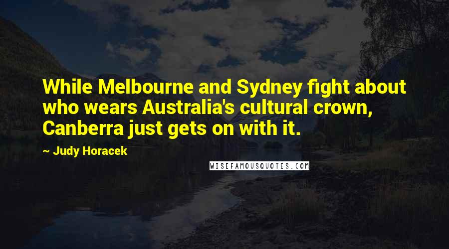 Judy Horacek quotes: While Melbourne and Sydney fight about who wears Australia's cultural crown, Canberra just gets on with it.