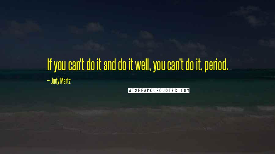 Judy Martz quotes: If you can't do it and do it well, you can't do it, period.