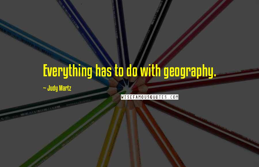 Judy Martz quotes: Everything has to do with geography.