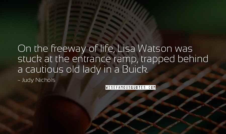 Judy Nichols quotes: On the freeway of life, Lisa Watson was stuck at the entrance ramp, trapped behind a cautious old lady in a Buick.