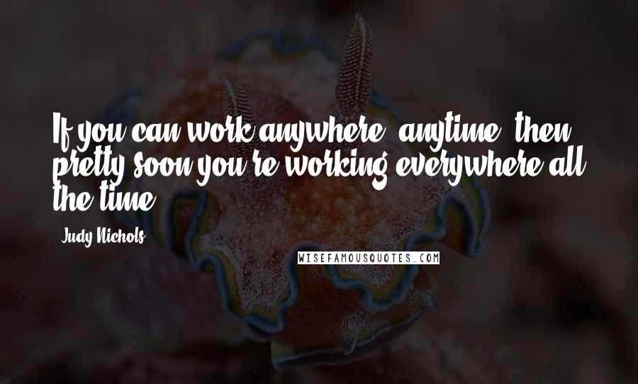 Judy Nichols quotes: If you can work anywhere, anytime, then pretty soon you're working everywhere all the time.