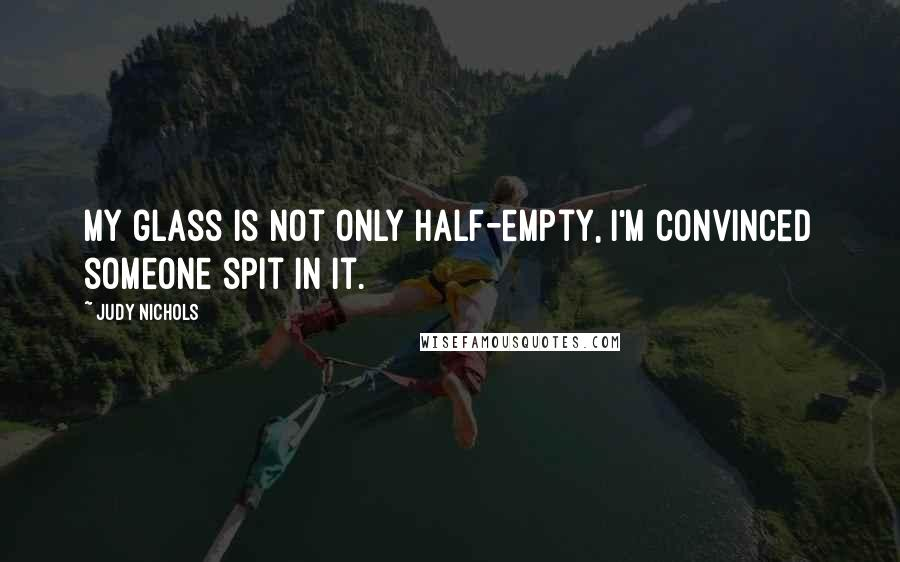 Judy Nichols quotes: My glass is not only half-empty, I'm convinced someone spit in it.