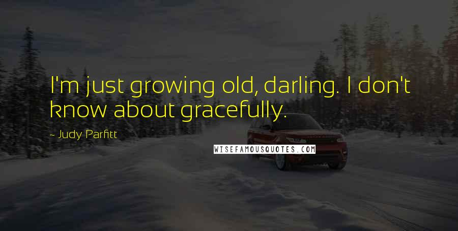 Judy Parfitt quotes: I'm just growing old, darling. I don't know about gracefully.