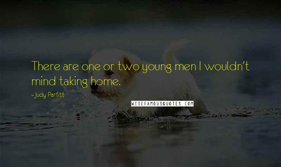 Judy Parfitt quotes: There are one or two young men I wouldn't mind taking home.