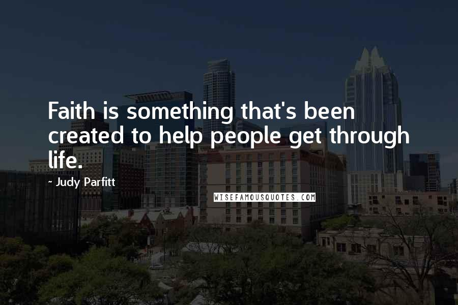 Judy Parfitt quotes: Faith is something that's been created to help people get through life.