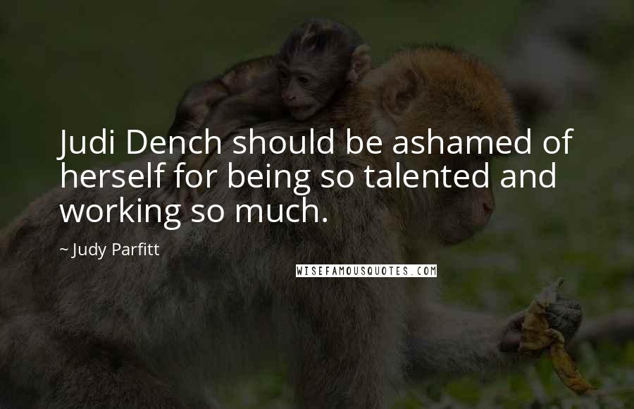 Judy Parfitt quotes: Judi Dench should be ashamed of herself for being so talented and working so much.