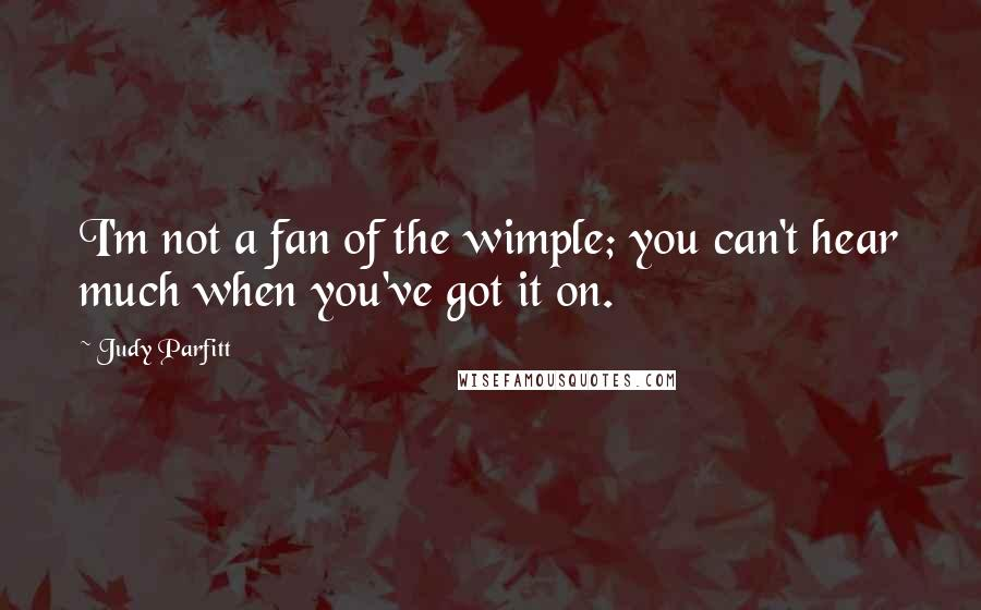 Judy Parfitt quotes: I'm not a fan of the wimple; you can't hear much when you've got it on.