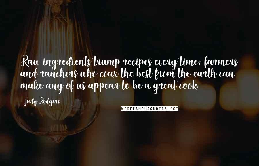Judy Rodgers quotes: Raw ingredients trump recipes every time; farmers and ranchers who coax the best from the earth can make any of us appear to be a great cook.
