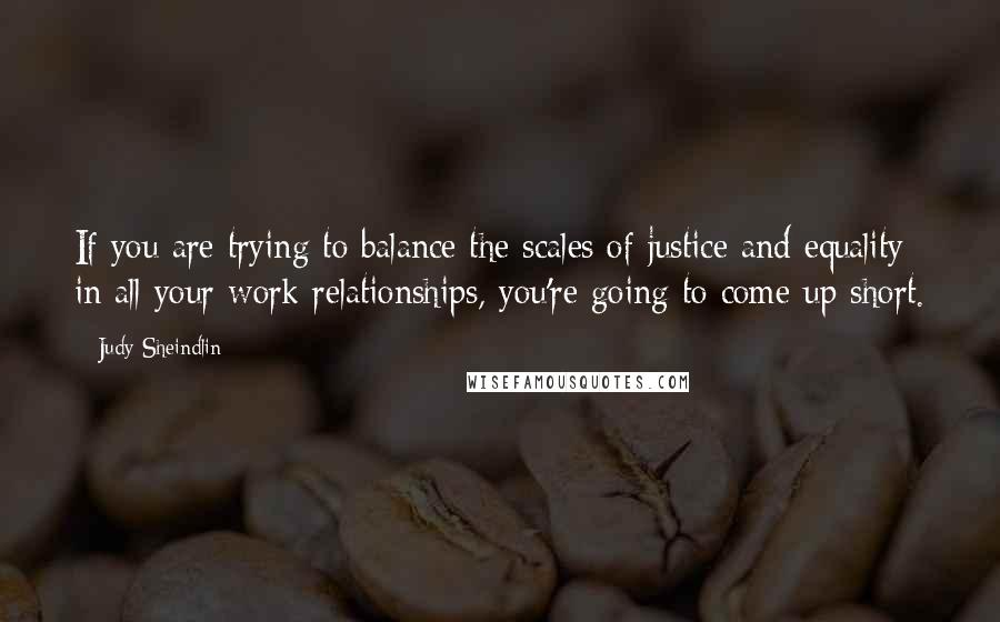 Judy Sheindlin quotes: If you are trying to balance the scales of justice and equality in all your work relationships, you're going to come up short.
