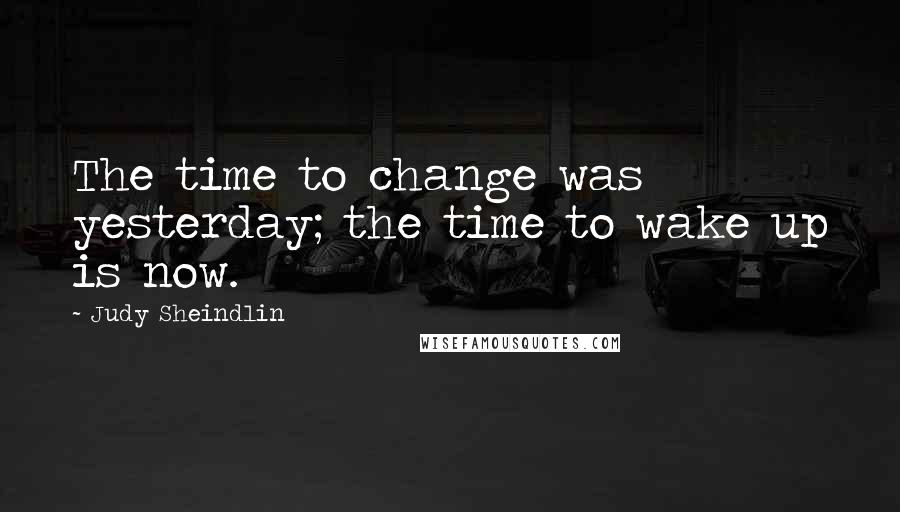 Judy Sheindlin quotes: The time to change was yesterday; the time to wake up is now.