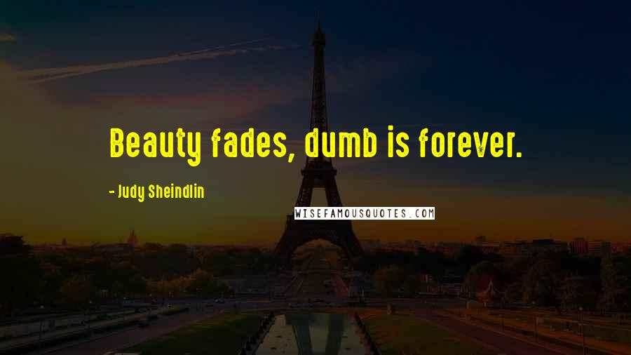 Judy Sheindlin quotes: Beauty fades, dumb is forever.