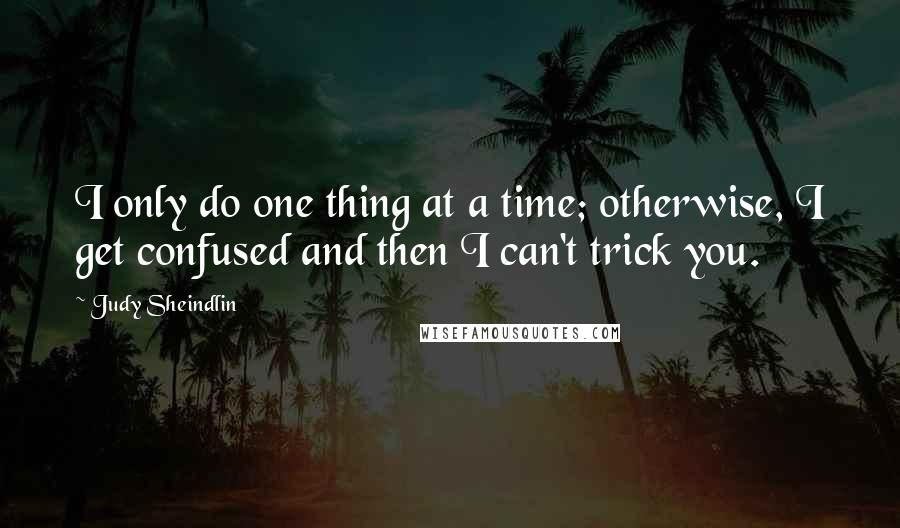 Judy Sheindlin quotes: I only do one thing at a time; otherwise, I get confused and then I can't trick you.