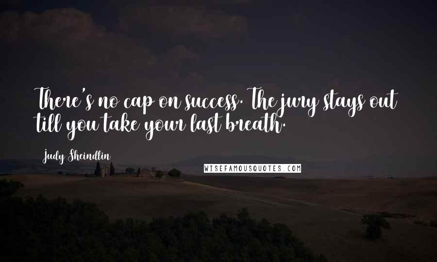 Judy Sheindlin quotes: There's no cap on success. The jury stays out till you take your last breath.