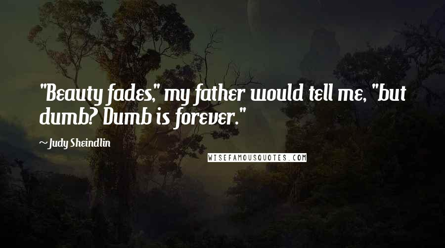 "Judy Sheindlin quotes: ""Beauty fades,"" my father would tell me, ""but dumb? Dumb is forever."""