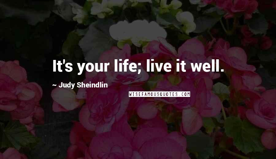 Judy Sheindlin quotes: It's your life; live it well.