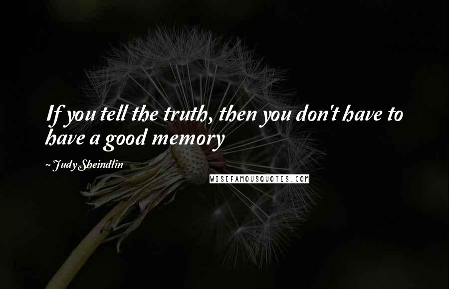 Judy Sheindlin quotes: If you tell the truth, then you don't have to have a good memory