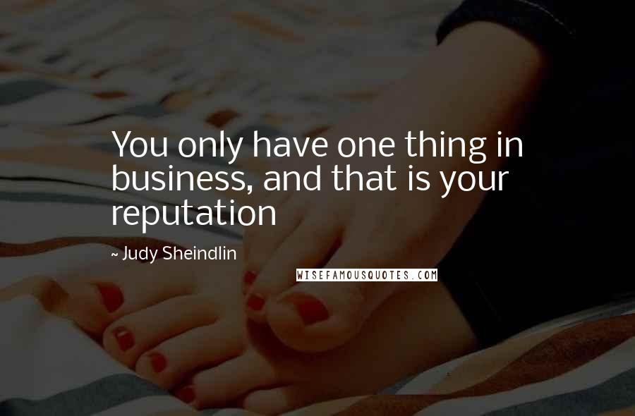 Judy Sheindlin quotes: You only have one thing in business, and that is your reputation