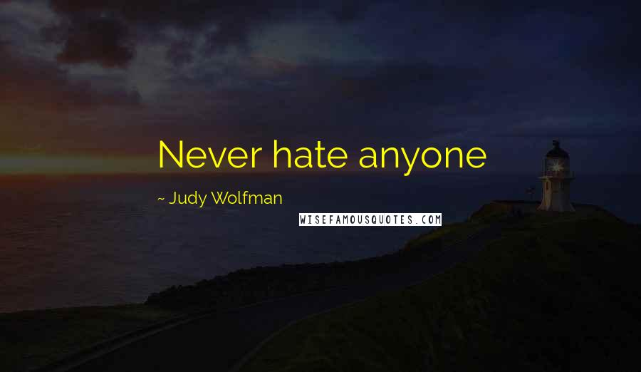 Judy Wolfman quotes: Never hate anyone
