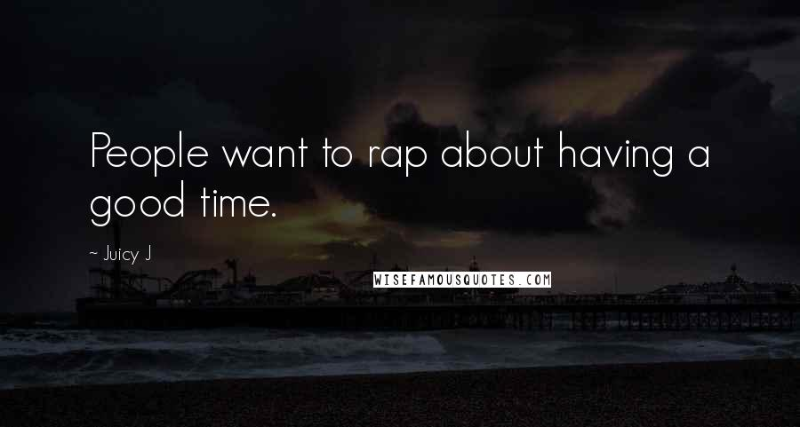 Juicy J quotes: People want to rap about having a good time.