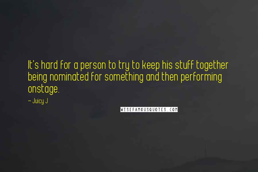 Juicy J quotes: It's hard for a person to try to keep his stuff together being nominated for something and then performing onstage.