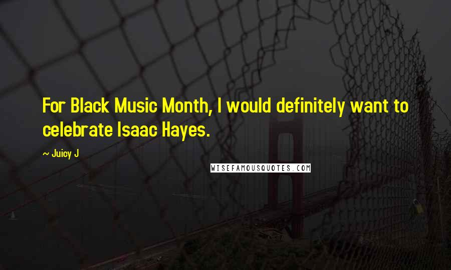 Juicy J quotes: For Black Music Month, I would definitely want to celebrate Isaac Hayes.